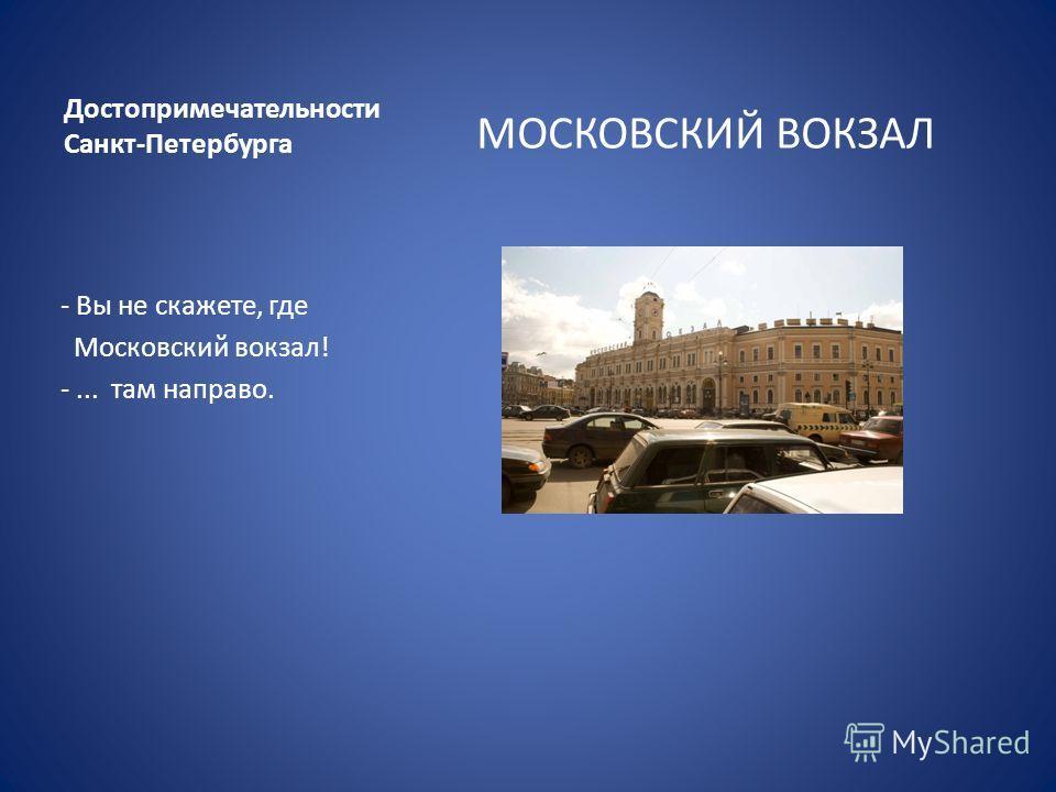Достопримечательности Санкт-Петербурга МОСКОВСКИЙ ВОКЗАЛ - Вы не скажете, где Московский вокзал! -... там направо.