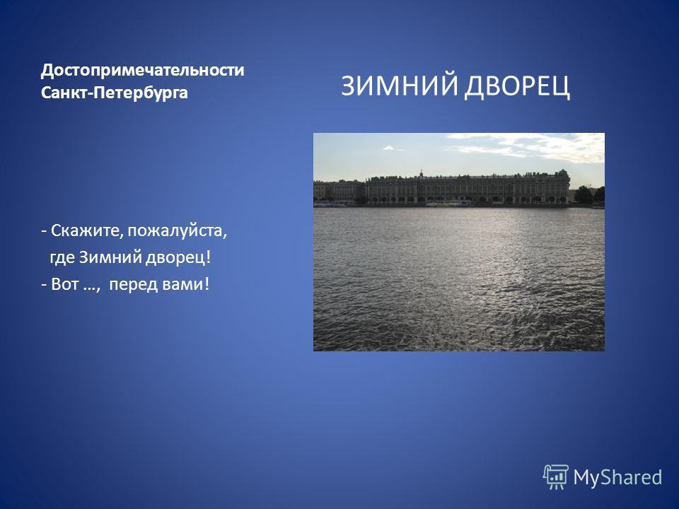 Достопримечательности Санкт-Петербурга ЗИМНИЙ ДВОРЕЦ - Скажите, пожалуйста, где Зимний дворец! - Вот …, перед вами!