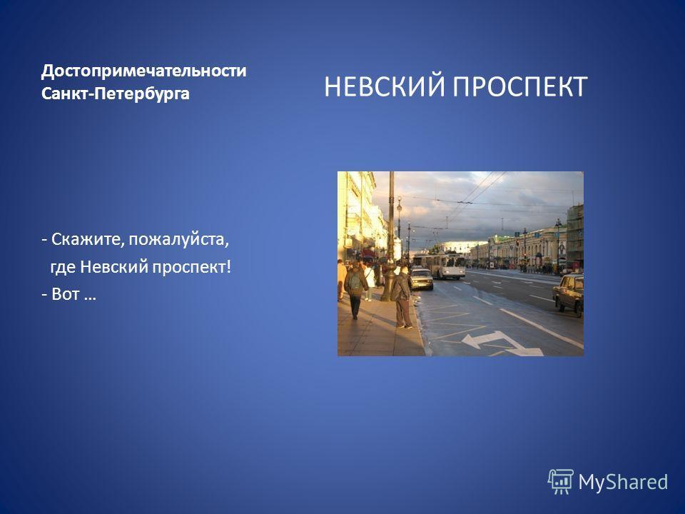 Достопримечательности Санкт-Петербурга НЕВСКИЙ ПРОСПЕКТ - Скажите, пожалуйста, где Невский проспект! - Вот …