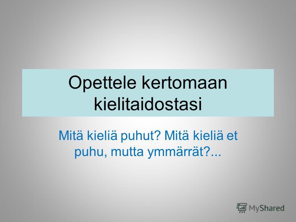 Opettele kertomaan kielitaidostasi Mitä kieliä puhut? Mitä kieliä et puhu, mutta ymmärrät?...