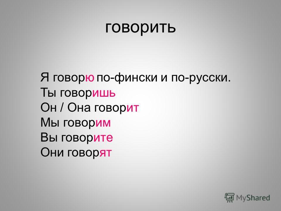 говорить Я говорюпо-фински и по-русски. Ты говоришь Он / Она говорит Мы говорим Вы говорите Они говорят