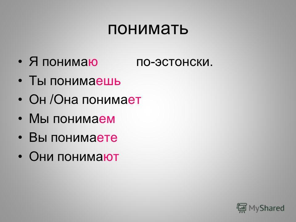 понимать Я понимаюпо-эстонски. Ты понимаешь Он /Она понимает Мы понимаем Вы понимаете Они понимают