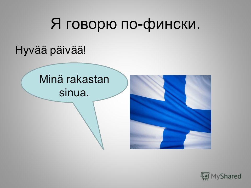 Я говорю по-фински. Hyvää päivää! Minä rakastan sinua.