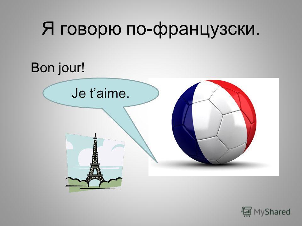 Я говорю по-французски. Bon jour! Je taime.