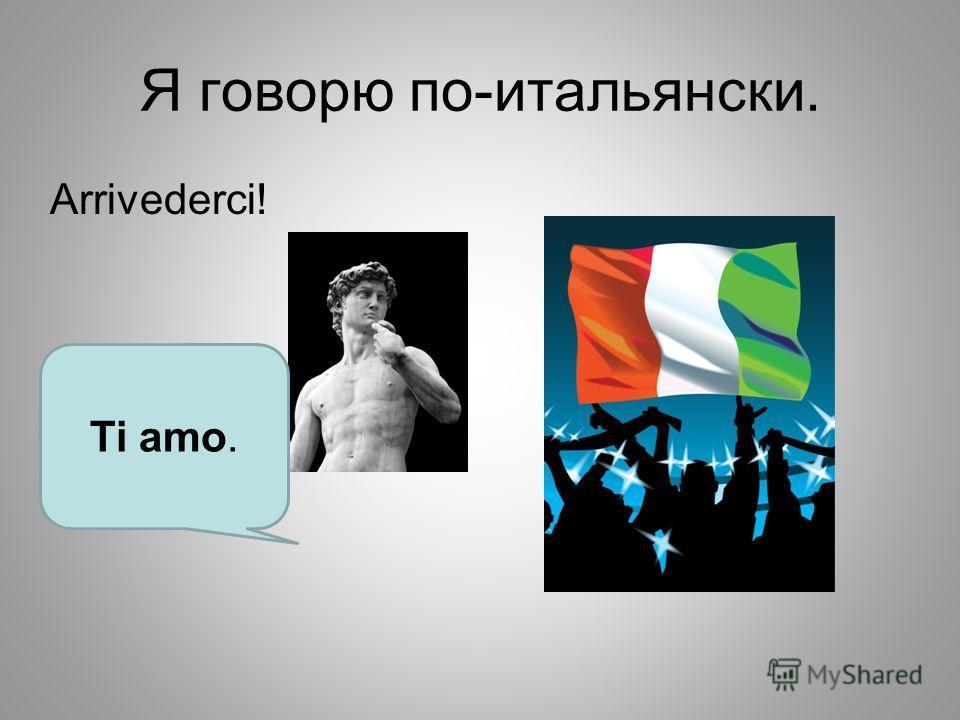 Я говорю по-итальянски. Аrrivederci! Ti amo.