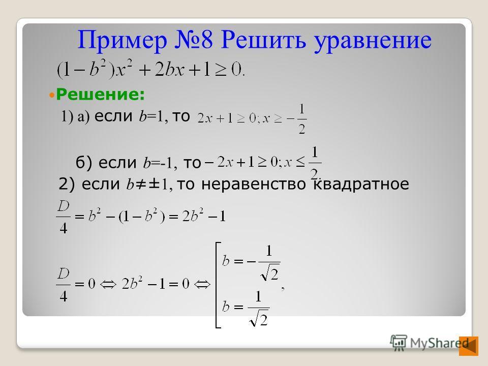 Решение: 1) a) если b=1, то б) если b=-1, то 2) если b ± 1, то неравенство квадратное Пример 8 Решить уравнение