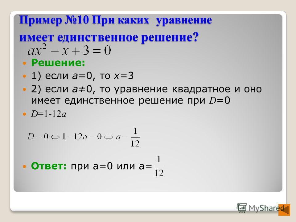 Пример 10 При каких уравнение имеет единственное решение? Решение: 1) если а=0, то х=3 2) если а0, то уравнение квадратное и оно имеет единственное решение при D =0 D=1-12a Ответ: при а=0 или а=