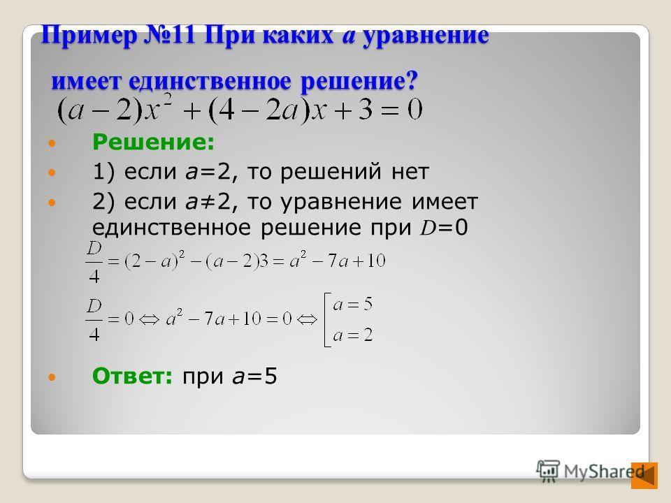 Пример 11 При каких а уравнение имеет единственное решение? Решение: 1) если а=2, то решений нет 2) если а2, то уравнение имеет единственное решение при D =0 Ответ: при а=5