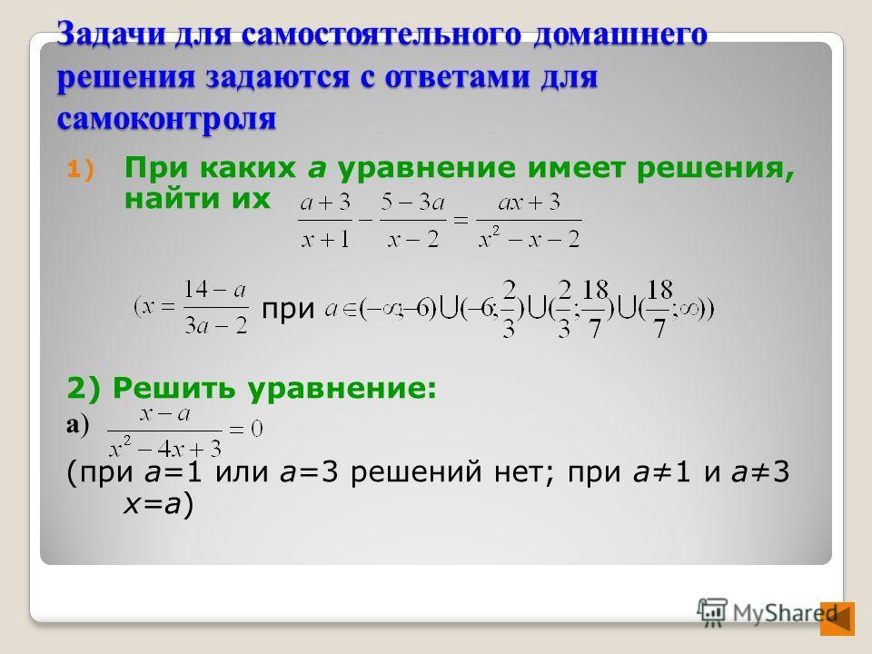 Задачи для самостоятельного домашнего решения задаются с ответами для самоконтроля 1) При каких а уравнение имеет решения, найти их при 2) Решить уравнение: a) (при а=1 или а=3 решений нет; при а1 и а3 х=а)