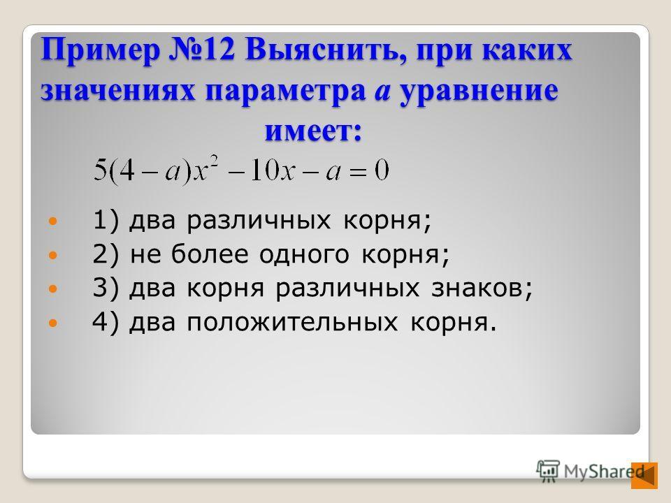 Пример 12 Выяснить, при каких значениях параметра а уравнение имеет: 1) два различных корня; 2) не более одного корня; 3) два корня различных знаков; 4) два положительных корня.