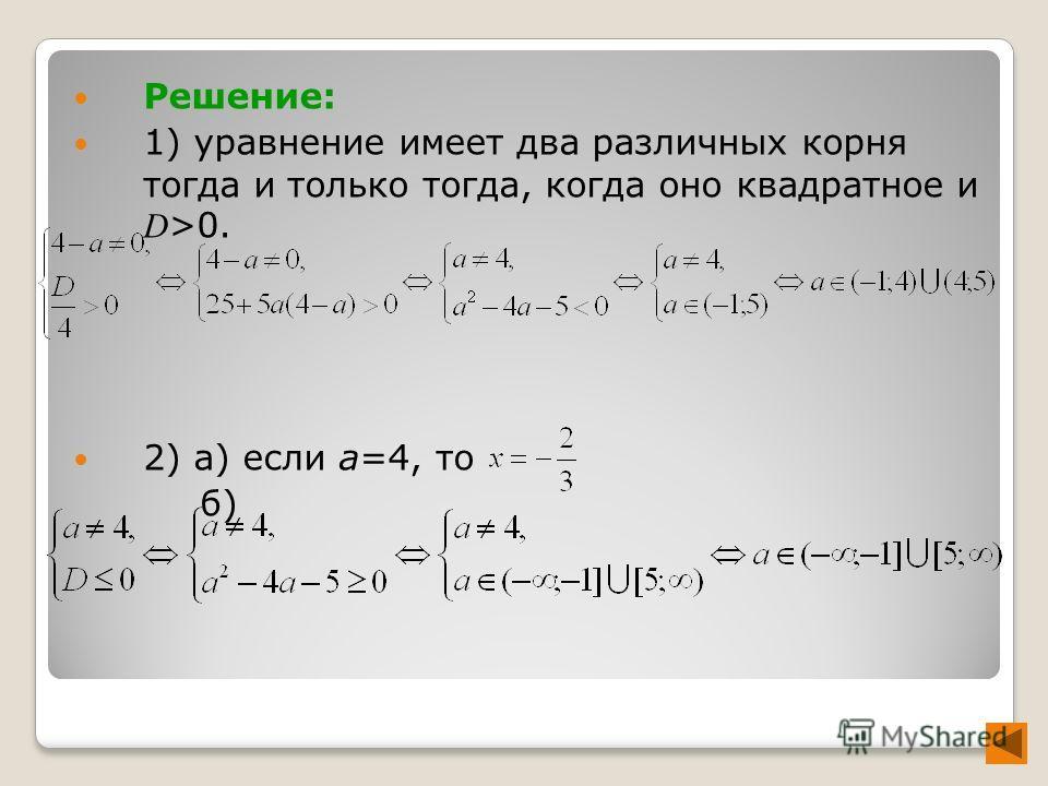 Решение: 1) уравнение имеет два различных корня тогда и только тогда, когда оно квадратное и D >0. 2) а) если а=4, то б)