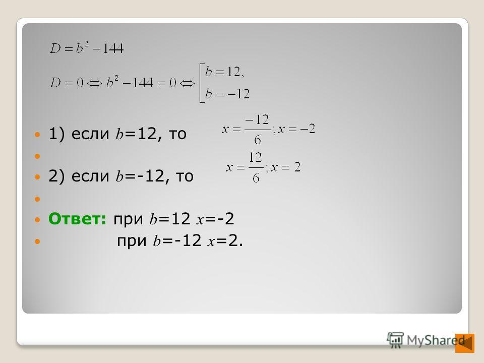 1) если b =12, то 2) если b =-12, то Ответ: при b =12 x =-2 при b =-12 x =2.
