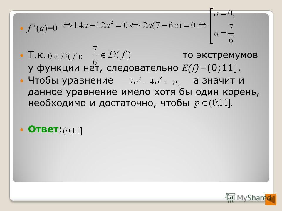 f (a)=0 Т.к. то экстремумов у функции нет, следовательно E ( f )=(0;11]. Чтобы уравнение а значит и данное уравнение имело хотя бы один корень, необходимо и достаточно, чтобы Ответ: