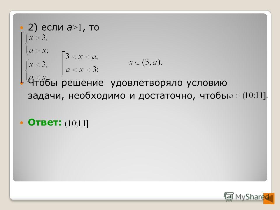 2) если а >1, то Чтобы решение удовлетворяло условию задачи, необходимо и достаточно, чтобы Ответ: