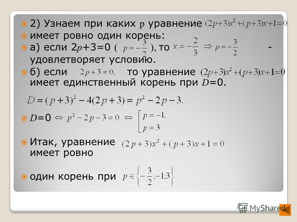 2) Узнаем при каких p уравнение имеет ровно один корень: а) если 2 p +3=0 ( ), то - удовлетворяет условию. б) если то уравнение имеет единственный корень при D =0. D =0 Итак, уравнение имеет ровно один корень при