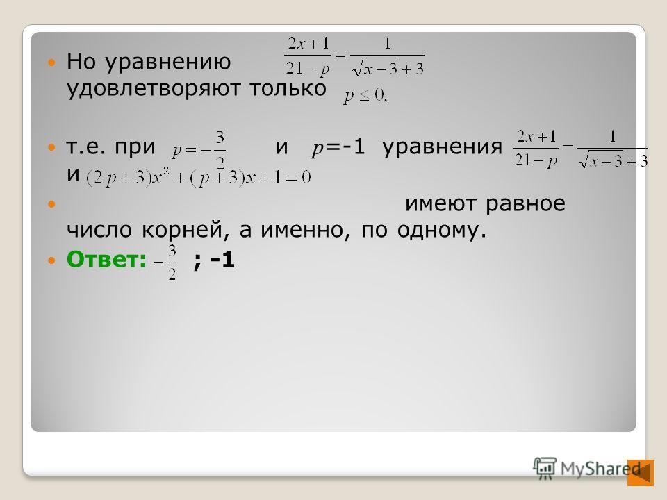 Но уравнению удовлетворяют только т.е. при и p =-1 уравнения и имеют равное число корней, а именно, по одному. Ответ: ; -1