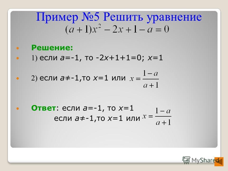 Решение: 1) если а=-1, то -2х+1+1=0; х=1 2) если а-1,то х=1 или Ответ: если а=-1, то х=1 если а-1,то х=1 или Пример 5 Решить уравнение