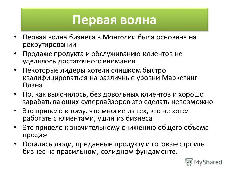 Первая волна бизнеса в Монголии была основана на рекрутировании Продаже продукта и обслуживанию клиентов не уделялось достаточного внимания Некоторые лидеры хотели слишком быстро квалифицироваться на различные уровни Маркетинг Плана Но, как выяснилос