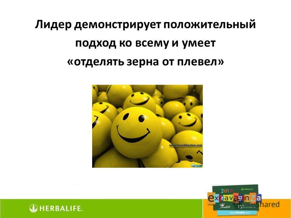 Лидер демонстрирует положительный подход ко всему и умеет «отделять зерна от плевел»