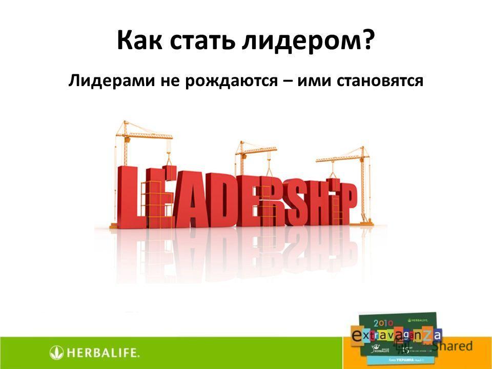 Как стать лидером? Лидерами не рождаются – ими становятся