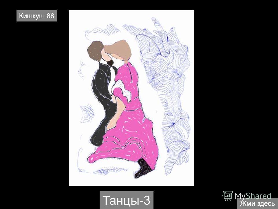 Жми здесь Кишкуш 88 Танцы-3