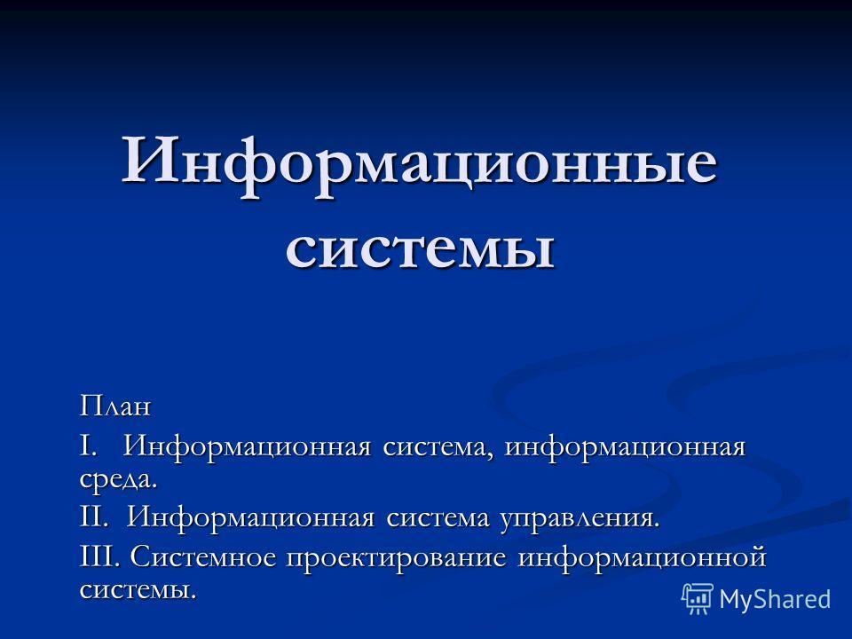 Информационные системы План I. Информационная система, информационная среда. II. Информационная система управления. III. Системное проектирование информационной системы.