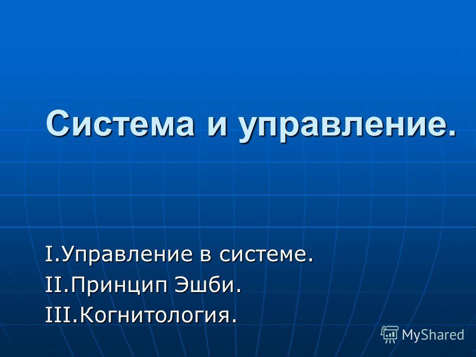 Система и управление. Система и управление. I.Управление в системе. II.Принцип Эшби. III.Когнитология.