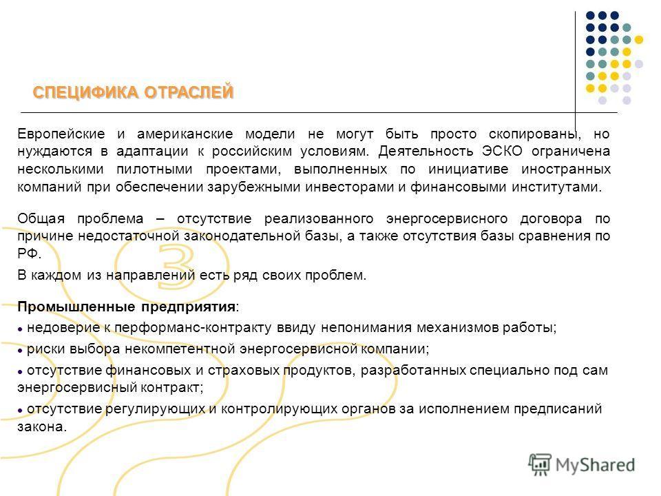 СПЕЦИФИКА ОТРАСЛЕЙ Европейские и американские модели не могут быть просто скопированы, но нуждаются в адаптации к российским условиям. Деятельность ЭСКО ограничена несколькими пилотными проектами, выполненных по инициативе иностранных компаний при об