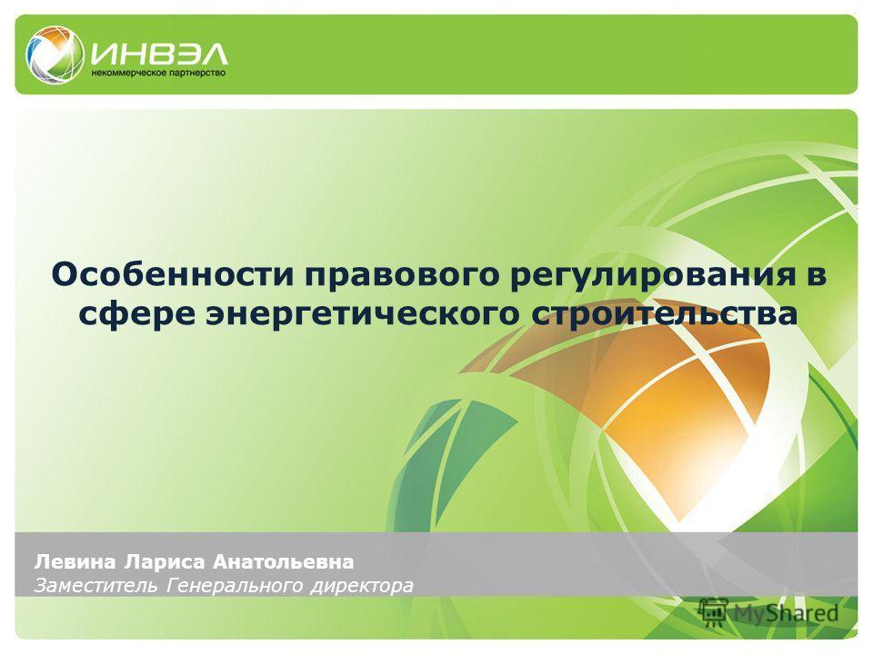 Левина Лариса Анатольевна Заместитель Генерального директора Особенности правового регулирования в сфере энергетического строительства