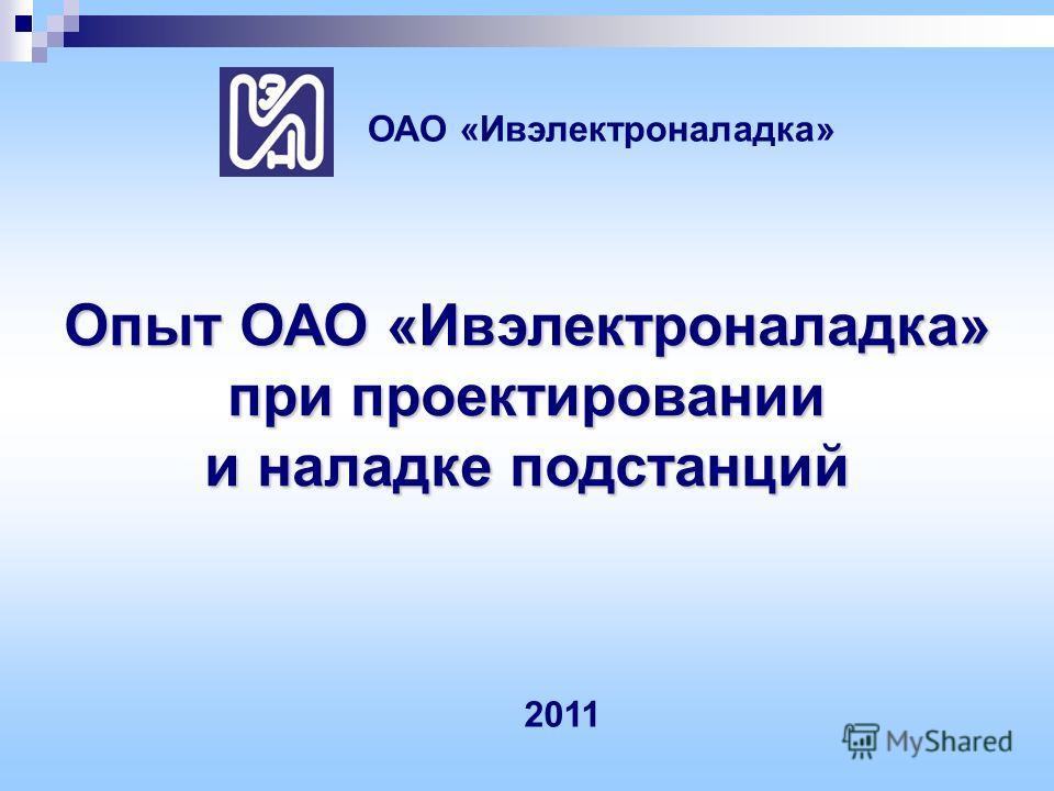 Опыт ОАО «Ивэлектроналадка» при проектировании и наладке подстанций ОАО «Ивэлектроналадка» 2011