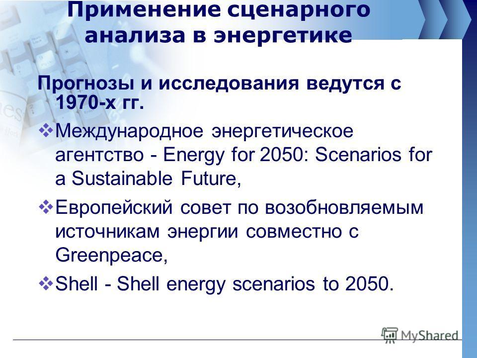 Применение сценарного анализа в энергетике Прогнозы и исследования ведутся с 1970-х гг. Международное энергетическое агентство - Energy for 2050: Scenarios for a Sustainable Future, Европейский совет по возобновляемым источникам энергии совместно с G