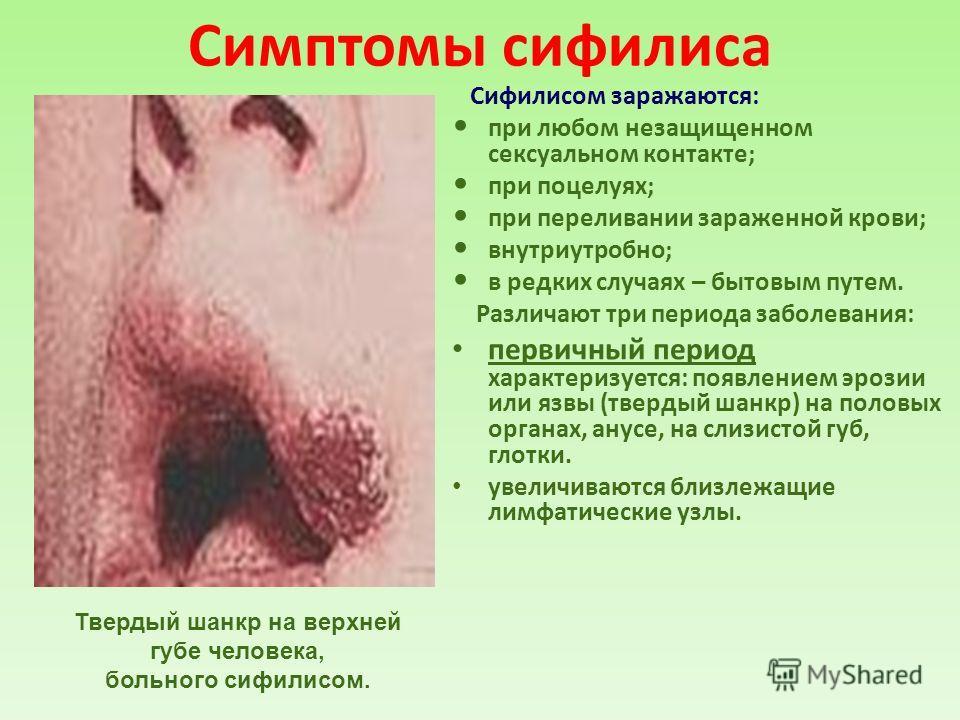 Симптомы сифилиса Сифилисом заражаются: при любом незащищенном сексуальном контакте; при поцелуях; при переливании зараженной крови; внутриутробно; в редких случаях – бытовым путем. Различают три периода заболевания: первичный период характеризуется: