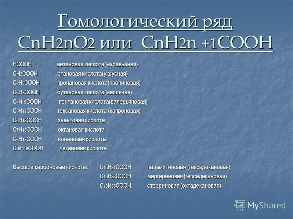 Гомологический ряд СnH 2 nO 2 или CnH 2 n +1 COOH HCOOH метановая кислота(муравьиная) CH 3 COOH этановая кислота(уксусная) C 2 H 5 COOH пропановая кислота(пропиновая) C 3 H 7 COOH бутановая кислота(масляная) C 4 H 9 COOH пентановая кислота(валерьянов