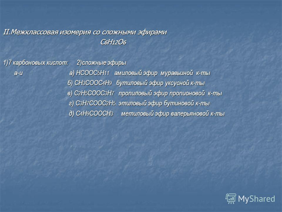 II.Межклассовая изомерия со сложными эфирами C 6 H 12 O 6 C 6 H 12 O 6 1)7 карбоновых кислот: 2)сложные эфиры а-и а) HCOOC 5 H 11 амиловый эфир муравьиной к-ты а-и а) HCOOC 5 H 11 амиловый эфир муравьиной к-ты б) CH 3 COOC 4 H 9 бутиловый эфир уксусн