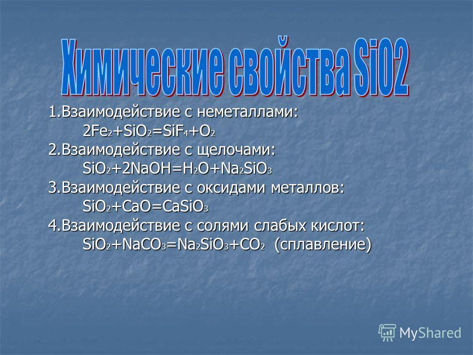 1.Взаимодействие с неметаллами: 1.Взаимодействие с неметаллами: 2Fe 2 +SiO 2 =SiF 4 +O 2 2Fe 2 +SiO 2 =SiF 4 +O 2 2.Взаимодействие с щелочами: 2.Взаимодействие с щелочами: SiO 2 +2NaOH=H 2 O+Na 2 SiO 3 SiO 2 +2NaOH=H 2 O+Na 2 SiO 3 3.Взаимодействие c