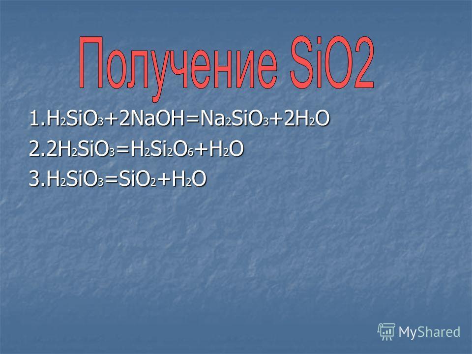1.H 2 SiO 3 +2NaOH=Na 2 SiO 3 +2H 2 O 2.2H 2 SiO 3 =H 2 Si 2 O 6 +H 2 O 3.H 2 SiO 3 =SiO 2 +H 2 O