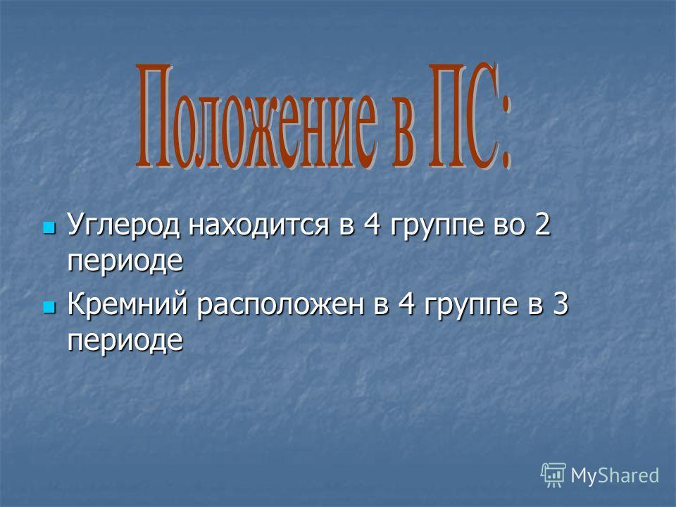 Углерод находится в 4 группе во 2 периоде Углерод находится в 4 группе во 2 периоде Кремний расположен в 4 группе в 3 периоде Кремний расположен в 4 группе в 3 периоде