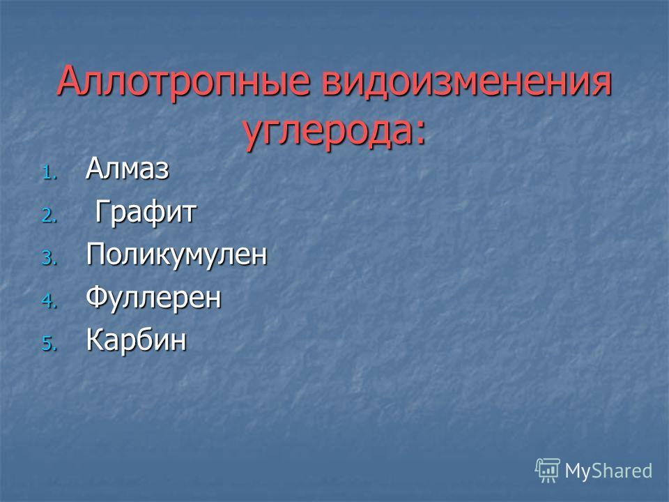 Аллотропные видоизменения углерода: 1. Алмаз 2. Графит 3. Поликумулен 4. Фуллерен 5. Карбин