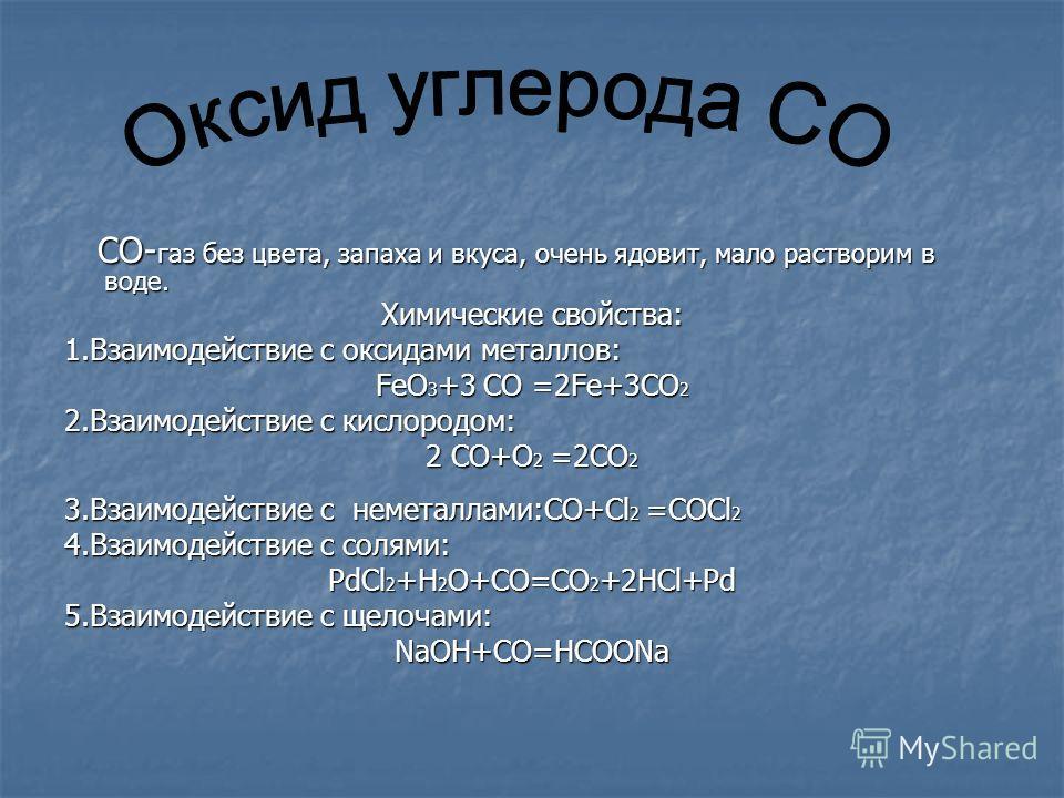 CO- газ без цвета, запаха и вкуса, очень ядовит, мало растворим в воде. CO- газ без цвета, запаха и вкуса, очень ядовит, мало растворим в воде. Химические свойства: 1.Взаимодействие с оксидами металлов: FeO 3 +3 CO =2Fe+3CO 2 2.Взаимодействие с кисло