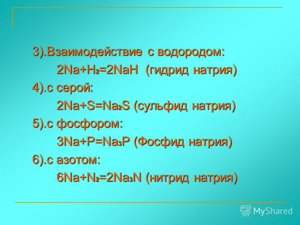 3).Взаимодействие с водородом: 2Na+H2=2NaH ( ( ( (гидрид натрия) 4).с серой: 2Na+S=Na2S (сульфид натрия) 5).с фосфором: 3Na+P=Na3P (Фосфид натрия) 6).с азотом: 6Na+N2=2Na3N (нитрид натрия)