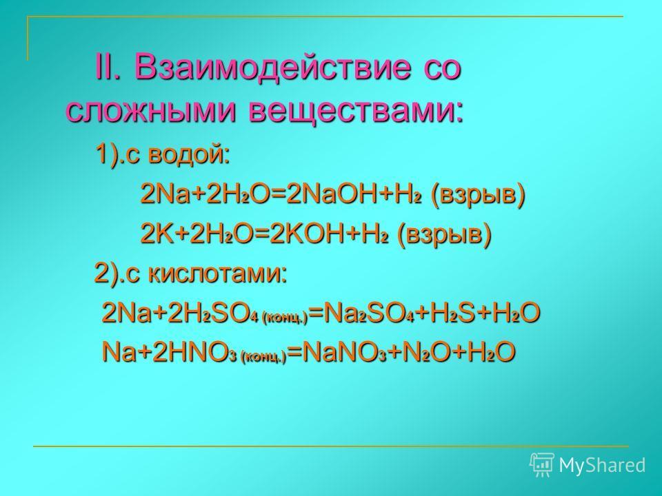 II. Взаимодействие со сложными веществами: II. Взаимодействие со сложными веществами: 1).с водой: 1).с водой: 2Na+2H 2 O=2NaOH+H 2 (взрыв) 2Na+2H 2 O=2NaOH+H 2 (взрыв) 2K+2H 2 O=2KOH+H 2 (взрыв) 2K+2H 2 O=2KOH+H 2 (взрыв) 2).с кислотами: 2).с кислота
