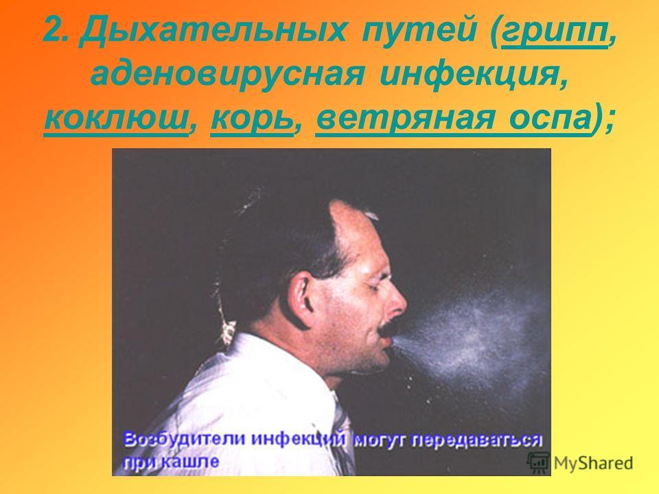 2. Дыхательных путей (грипп, аденовирусная инфекция, коклюш, корь, ветряная оспа);грипп коклюшкорьветряная оспа