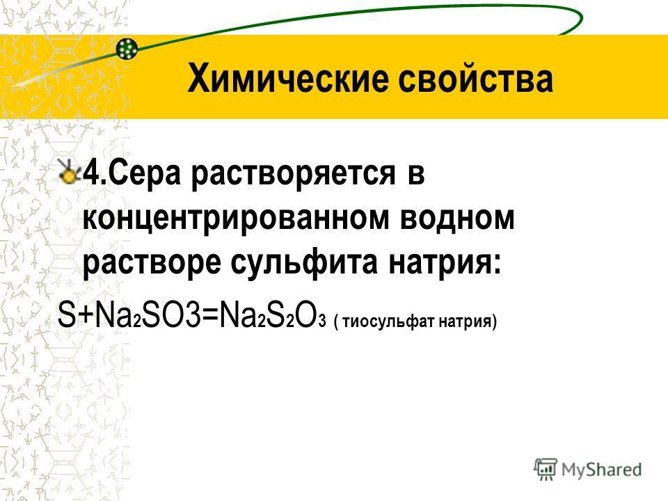 Химические свойства 4.Сера растворяется в концентрированном водном растворе сульфита натрия: S+Na 2 SO3=Na 2 S 2 O 3 ( тиосульфат натрия)