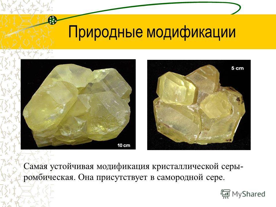 Природные модификации Самая устойчивая модификация кристаллической серы- ромбическая. Она присутствует в самородной сере.