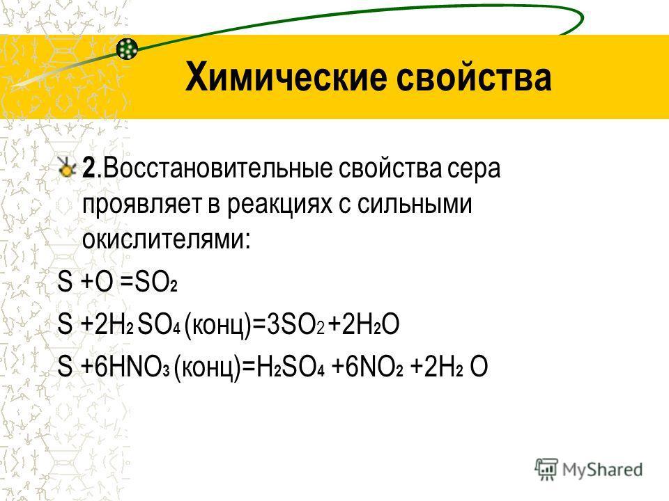 Химические свойства 2.Восстановительные свойства сера проявляет в реакциях с сильными окислителями: S +O =SO 2 S +2H 2 SO 4 (конц)=3SO 2 +2H 2 O S +6HNO 3 (конц)=H 2 SO 4 +6NO 2 +2H 2 O