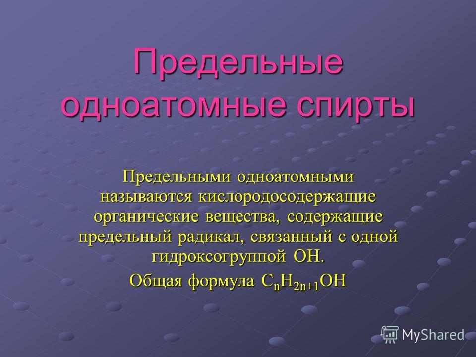 Предельные одноатомные спирты Предельными одноатомными называются кислородосодержащие органические вещества, содержащие предельный радикал, связанный с одной гидроксогруппой ОН. Общая формула C n H 2n+1 OH