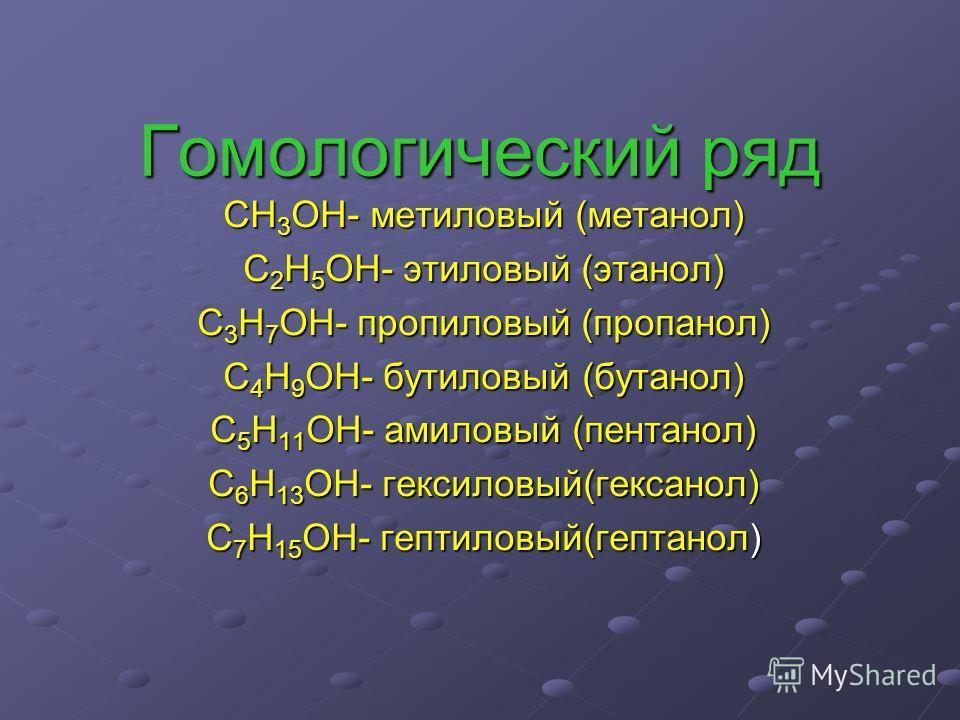 Гомологический ряд CH 3 OH- метиловый (метанол) С 2 Н 5 ОН- этиловый (этанол) С 3 Н 7 ОН- пропиловый (пропанол) С 4 Н 9 ОН- бутиловый (бутанол) С 5 Н 11 ОН- амиловый (пентанол) С 6 Н 13 ОН- гексиловый(гексанол) С 7 Н 15 ОН- гептиловый(гептанол)