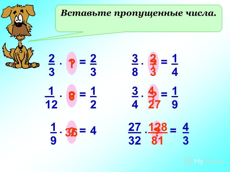 Вставьте пропущенные числа. 2323 =. ? 2323 1 1 12 =. ? 1212 6 1919 =. ? 4 36 3838 =. ? 1414 2 3 3434 =. ? 1919 4 27 27 32 =. ? 4343 128 81