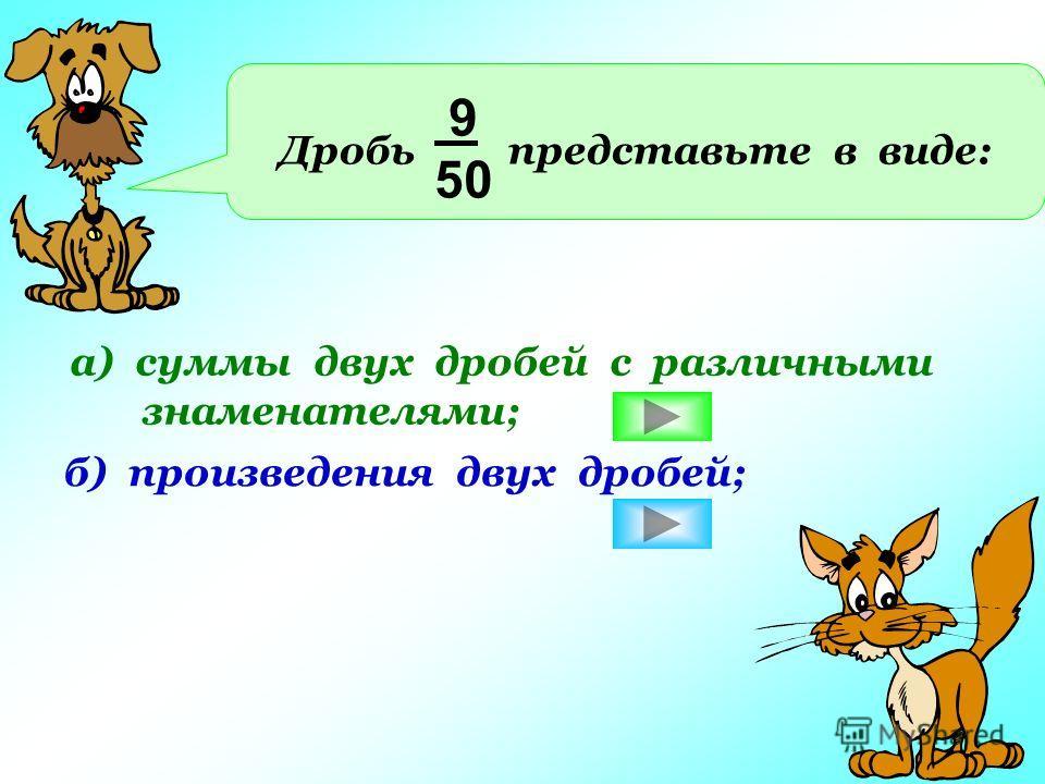 Дробь представьте в виде: 9 50 а) суммы двух дробей с различными знаменателями; б) произведения двух дробей;