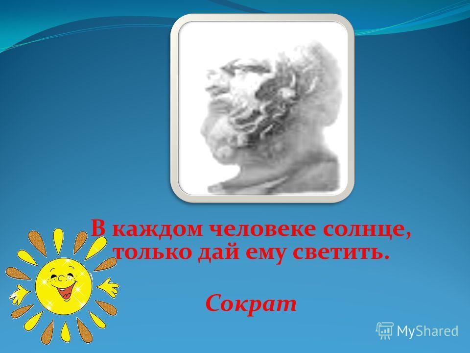 В каждом человеке солнце, только дай ему светить. Сократ